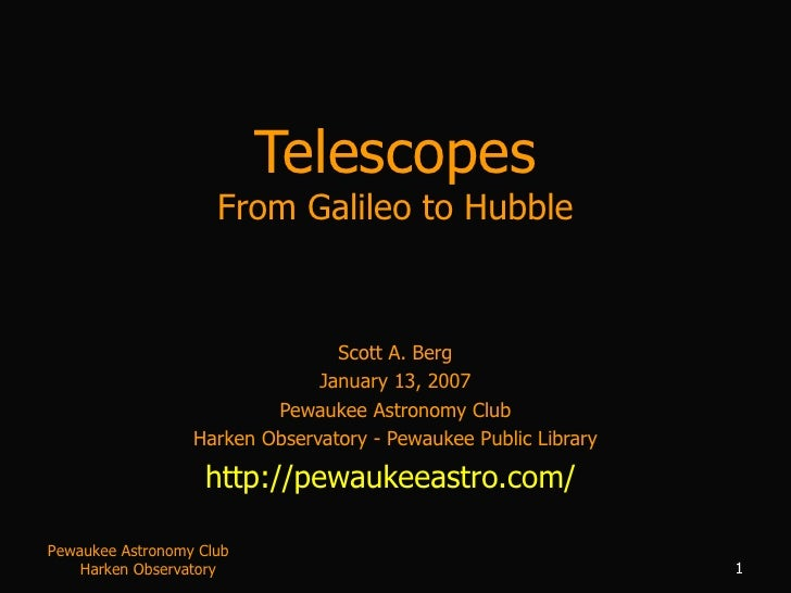 Telescopes From Galileo to Hubble Scott A. Berg January 13, 2007 Pewaukee Astronomy Club Harken Observatory - Pewaukee Pub...