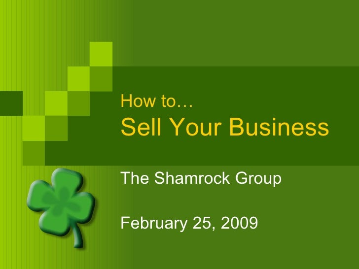 How to… Sell Your Business The Shamrock Group February 25, 2009