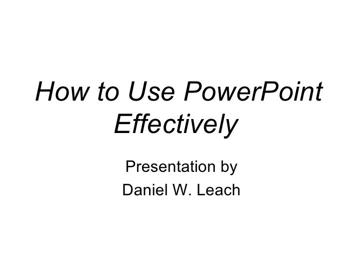 How to Use PowerPoint Effectively   Presentation by Daniel W. Leach