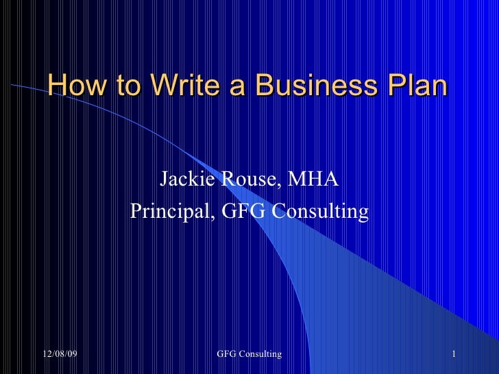 How to Write a Business Plan Jackie Rouse, MHA Principal, GFG Consulting 06/08/09 GFG Consulting