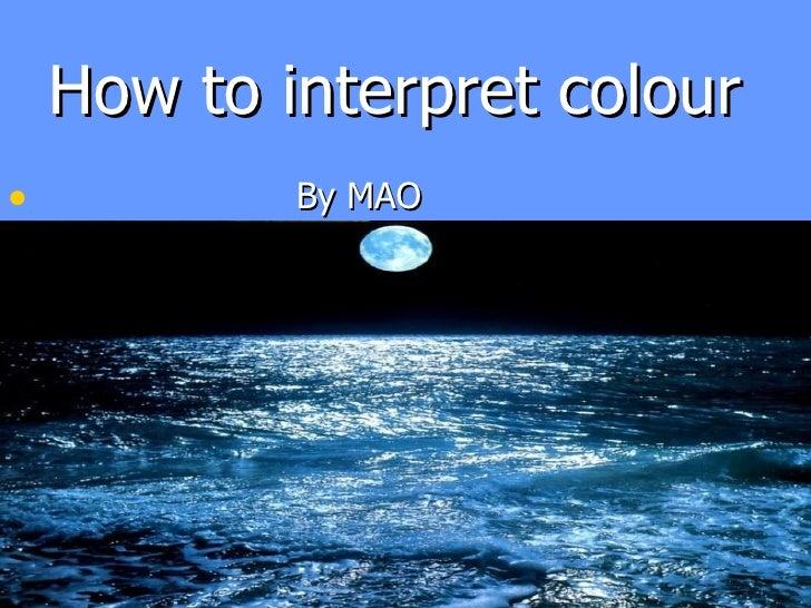 How to interpret colour <ul><li>By MAO </li></ul>