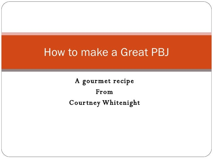 A gourmet recipe From Courtney Whitenight How to make a Great PBJ