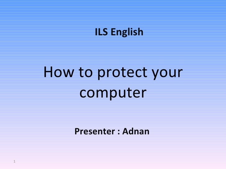 How to protect your computer Presenter : Adnan ILS English