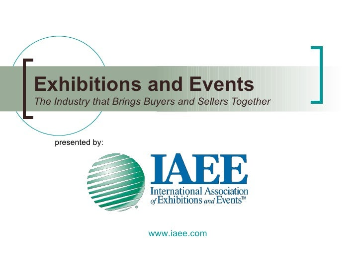 Exhibitions and Events The Industry that Brings Buyers and Sellers Together presented by: www.iaee.com