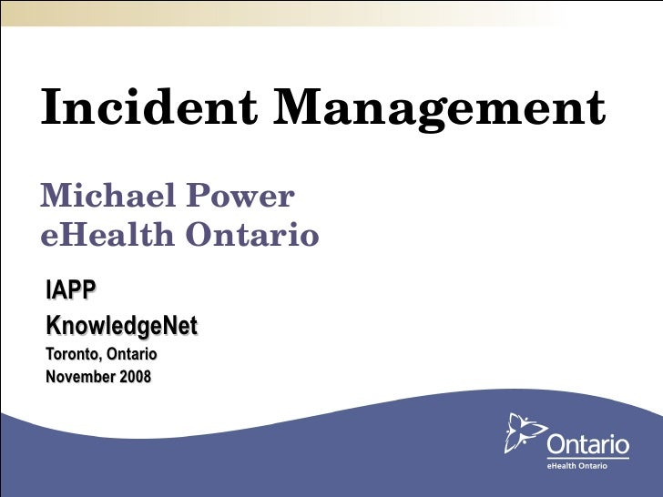 Incident Management Michael Power eHealth Ontario IAPP  KnowledgeNet Toronto, Ontario November 2008