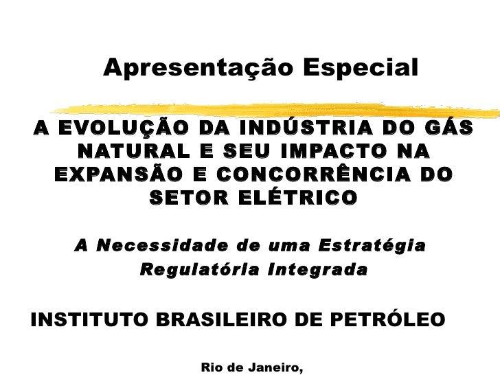 Apresentação Especial A EVOLUÇÃO DA INDÚSTRIA DO GÁS NATURAL E SEU IMPACTO NA EXPANSÃO E CONCORRÊNCIA DO SETOR ELÉTRICO A ...