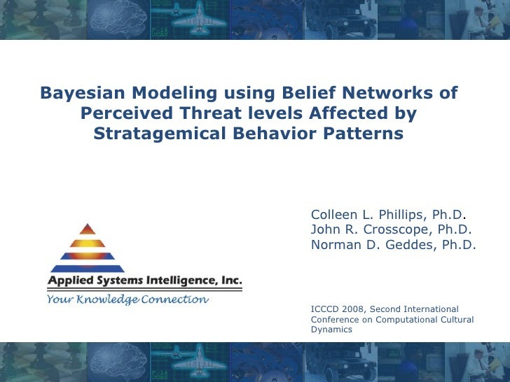 Bayesian Modeling using Belief Networks of Perceived Threat levels Affected by Stratagemical Behavior Patterns Colleen L. ...