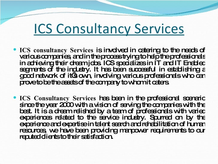 ICS Consultancy Services <ul><li>ICS consultancy Services  is involved in catering to the needs of various companies, and ...
