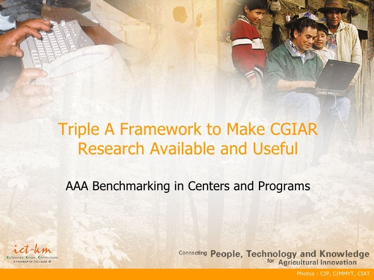 Photos : CIP, CIMMYT, CIAT Triple A Framework to Make CGIAR Research Available and Useful AAA Benchmarking in Centers and ...