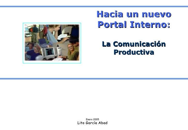 Hacia un nuevo Portal Interno : La Comunicación Productiva Enero 2005 Lito García Abad
