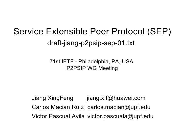 Service Extensible Peer Protocol (SEP) draft-jiang-p2psip-sep-01.txt   71st IETF - Philadelphia, PA, USA  P2PSIP WG Meetin...