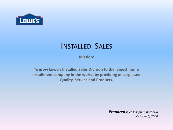 INSTALLED SALES                          Mission:   To grow Lowe's Installed Sales Division to the largest home installmen...