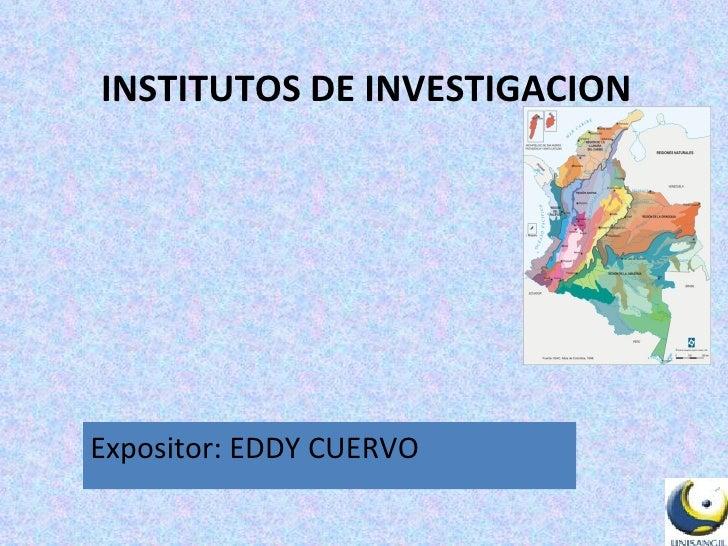 INSTITUTOS DE INVESTIGACION Expositor: EDDY CUERVO
