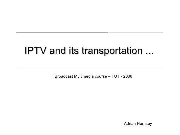 IPTV and its transportation ...         Broadcast Multimedia course – TUT - 2008                                          ...