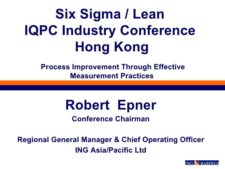 Robert  Epner Conference Chairman Regional General Manager & Chief Operating Officer ING Asia/Pacific Ltd Six Sigma / Lean...
