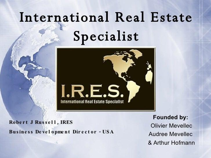 International Real Estate Specialist Founded by:   Olivier Mevellec Audree Mevellec  & Arthur Hofmann Robert J Russell, IR...
