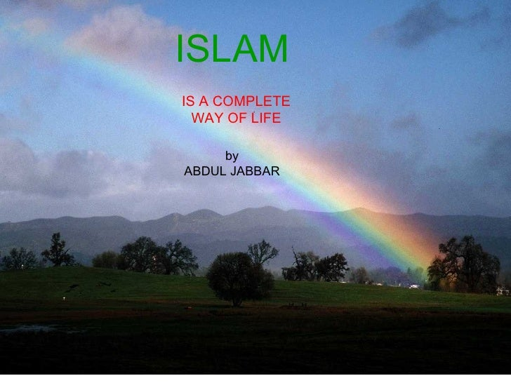 ISLAM <ul><ul><ul><ul><ul><li>IS A WAY OF LIFE </li></ul></ul></ul></ul></ul>ISLAM   IS A COMPLETE WAY OF LIFE by ABDUL JA...