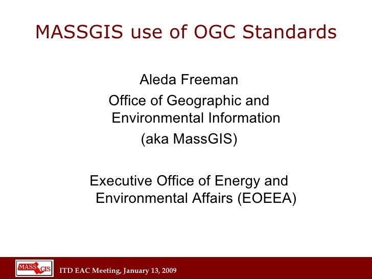 MASSGIS use of OGC Standards Aleda Freeman Office of Geographic and Environmental Information (aka MassGIS) Executive Offi...