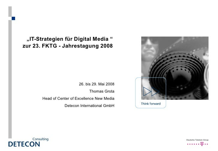 """ IT-Strategien für Digital Media  ""  zur 23. FKTG - Jahrestagung 2008  26. bis 29. Mai 2008 Thomas Grota Head of Center o..."