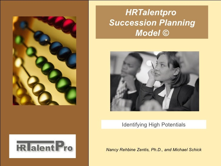 HRTalentpro  Succession Planning Model © Nancy Rehbine Zentis, Ph.D., and Michael Schick Identifying High Potentials