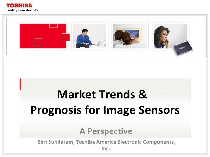 Market Trends &  Prognosis for Image Sensors A Perspective Shri Sundaram, Toshiba America Electronic Components, Inc.