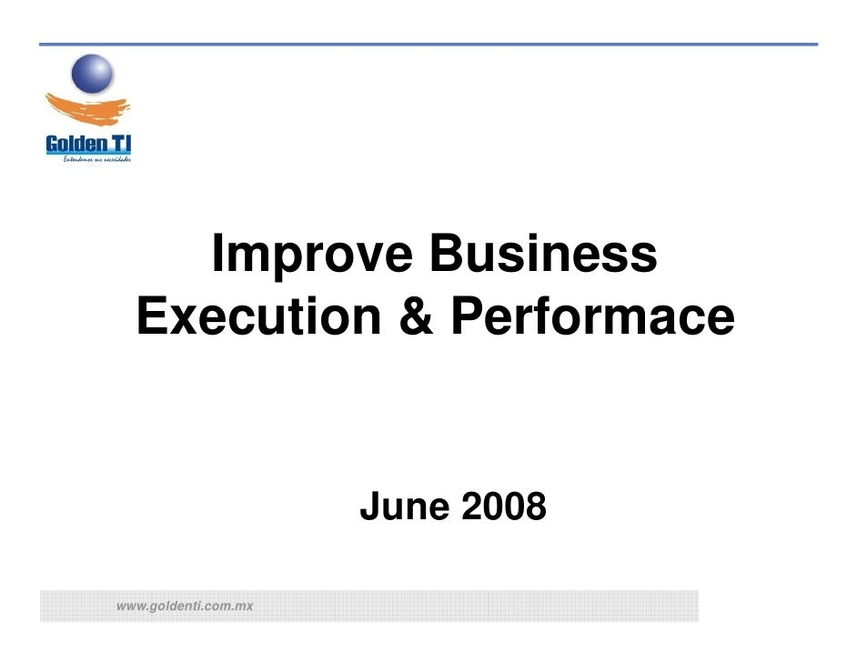 Improve Business   Execution & Performace                         June 2008  www.goldenti.com.mx