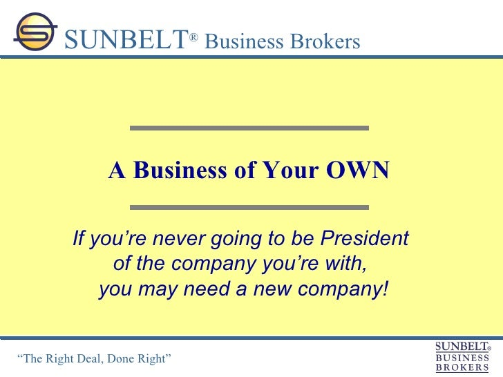 A Business of Your OWN SUNBELT ®  Business Brokers If you're never going to be President  of the company you're with,  you...