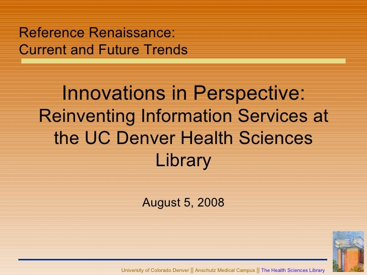 Innovations in Perspective:  Reinventing Information Services at the UC Denver Health Sciences Library August 5, 2008 Refe...