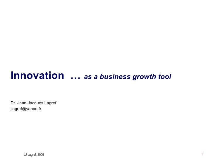 Innovation  …  as a business growth tool Dr. Jean-Jacques Lagref [email_address]