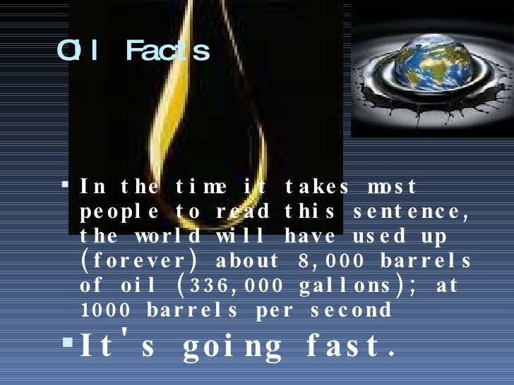 Oil Facts <ul><li>In the time it takes most people to read this sentence, the world will have used up (forever) about 8,00...