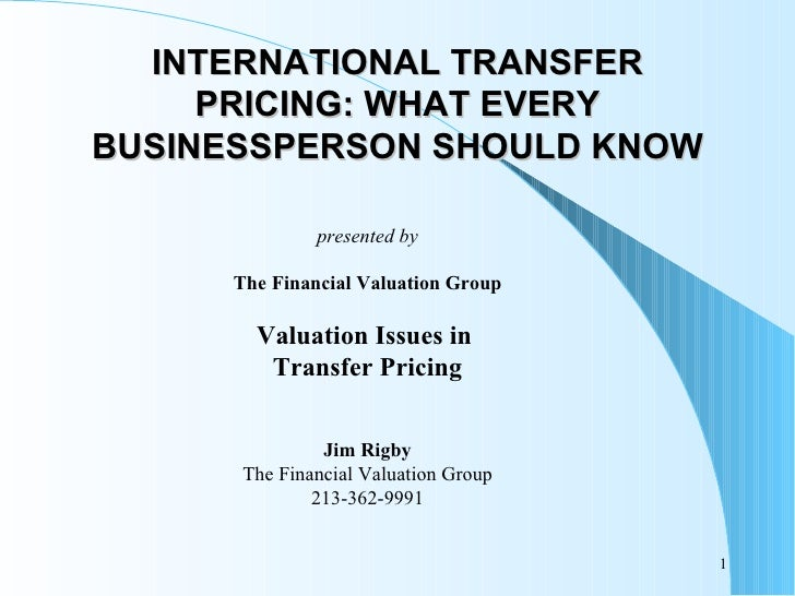 INTERNATIONAL TRANSFER PRICING: WHAT EVERY BUSINESSPERSON SHOULD KNOW presented by The Financial Valuation Group Valuation...
