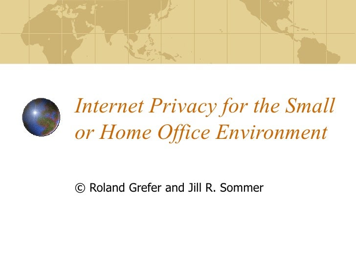 Internet Privacy for the Small or Home Office Environment ©  Roland Grefer and Jill R. Sommer