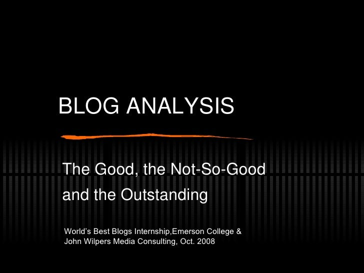 BLOG ANALYSIS The Good, the Not-So-Good  and the Outstanding World's Best Blogs Internship,Emerson College & John Wilpers ...