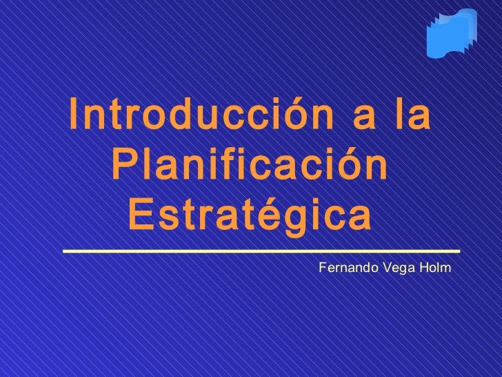 Introducción a la Planificación Estratégica Fernando Vega Holm