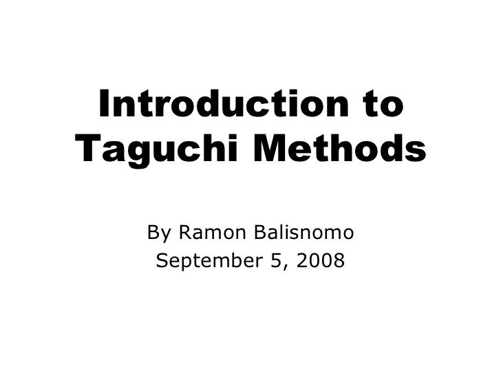Introduction to Taguchi Methods By Ramon Balisnomo September 5, 2008