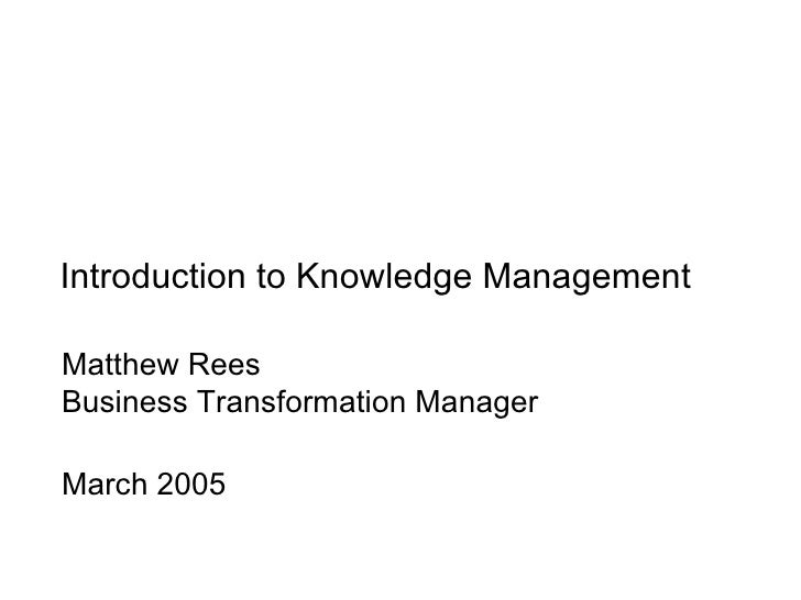 Introduction to Knowledge Management Matthew Rees Business Transformation Manager March 2005