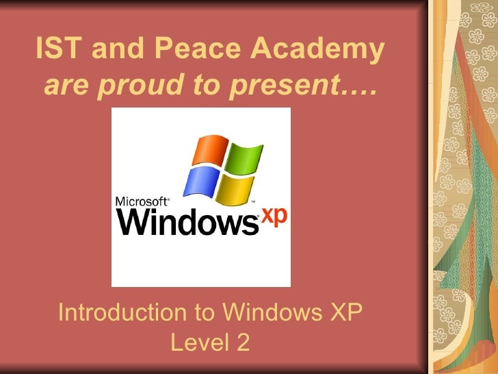 Introduction to Windows XP Level 2 IST and Peace Academy  are proud to present….