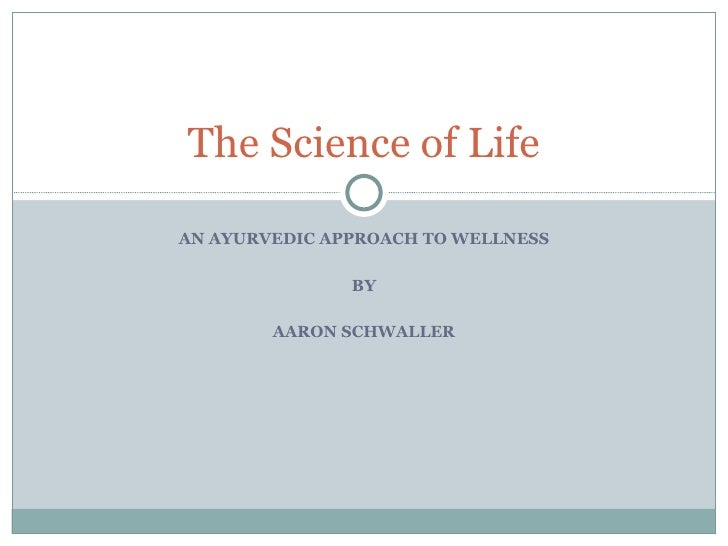 AN AYURVEDIC APPROACH TO WELLNESS BY AARON SCHWALLER The Science of Life