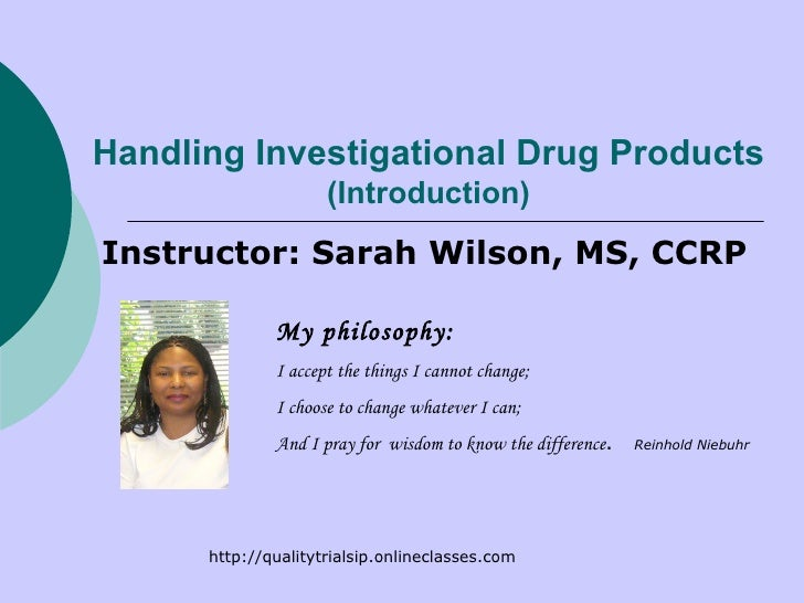 Handling Investigational Drug Products (Introduction) Instructor: Sarah Wilson, MS, CCRP My philosophy: I accept the thing...