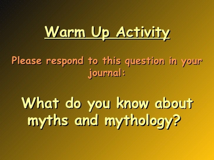 Warm Up Activity Please respond to this question in your journal: What do you know about myths and mythology?