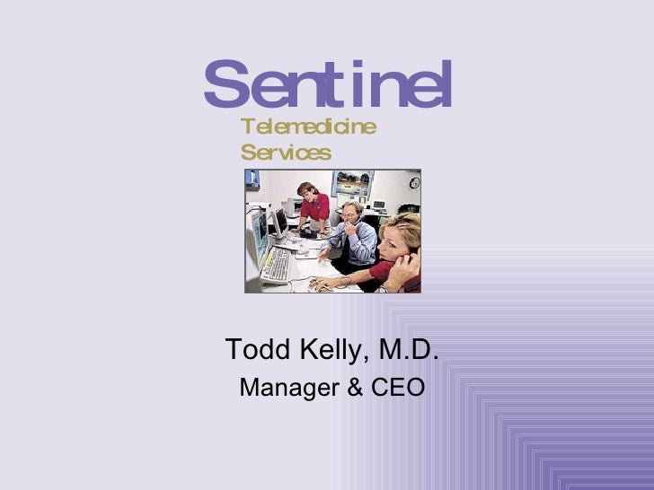 Todd Kelly, M.D. Manager & CEO Sentinel Telemedicine Services