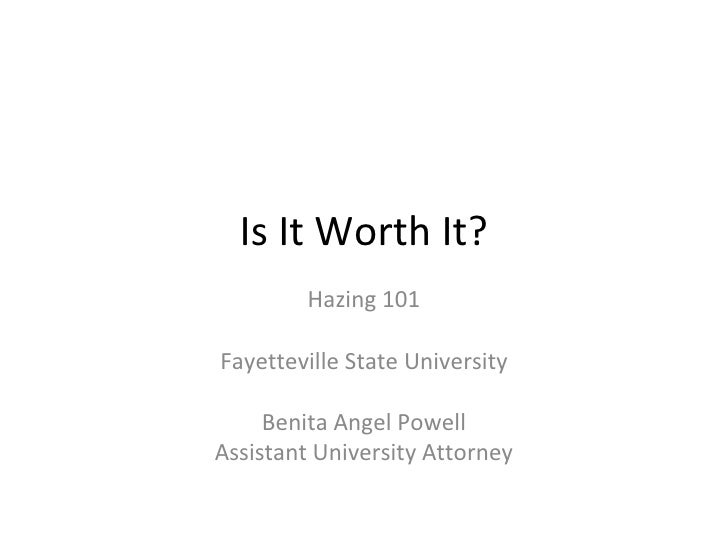 Is It Worth It? Hazing 101 Fayetteville State University Benita Angel Powell Assistant University Attorney