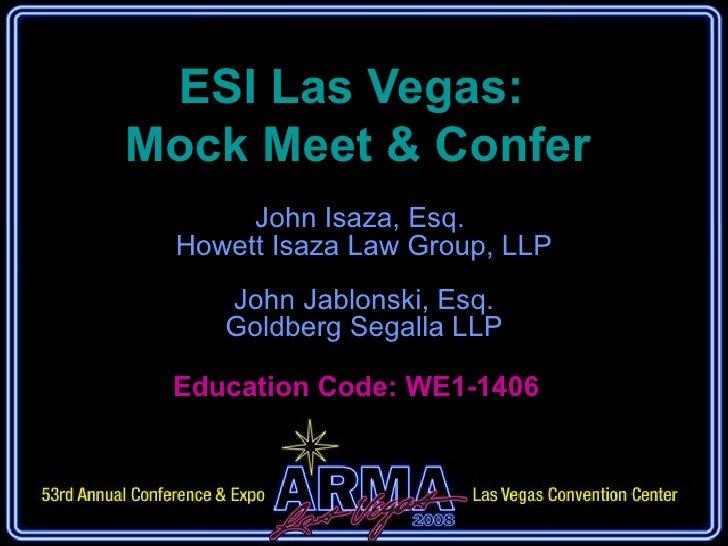 ESI Las Vegas:  Mock Meet & Confer John Isaza, Esq.  Howett Isaza Law Group, LLP John Jablonski, Esq. Goldberg Segalla LLP...