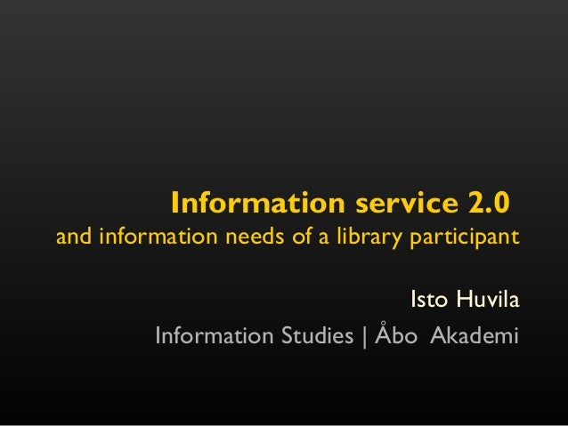 Information service 2.0 and information needs of a library participant Isto Huvila Information Studies | Åbo Akademi