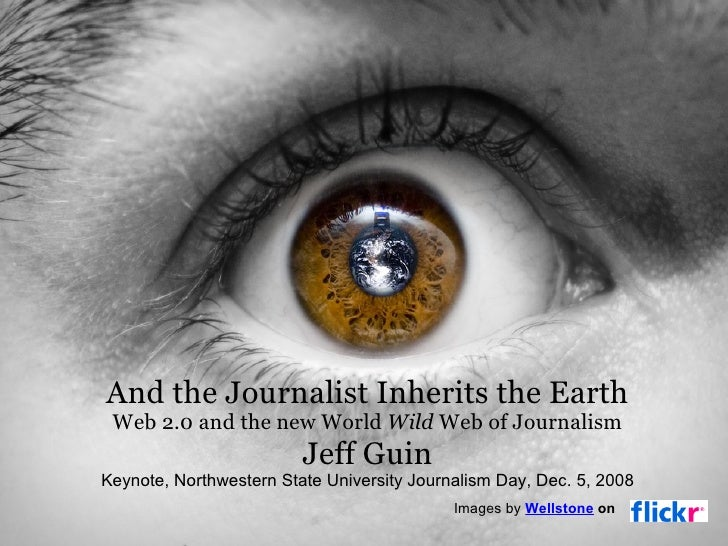 And the Journalist Inherits the Earth Web 2.0 and the new World  Wild  Web of Journalism Jeff Guin Keynote, Northwestern S...