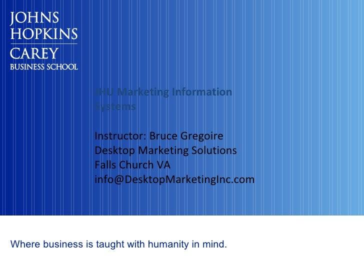 JHU Marketing Information Systems Instructor: Bruce Gregoire Desktop Marketing Solutions Falls Church VA [email_address]