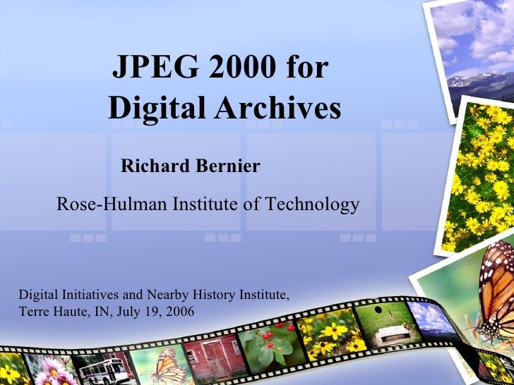 JPEG 2000 for  Digital Archives Richard Bernier Rose-Hulman Institute of Technology Digital Initiatives and Nearby History...