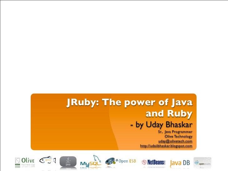 JRuby: The power of Java               and Ruby             - by Uday Bhaskar                           Sr., Java Programm...