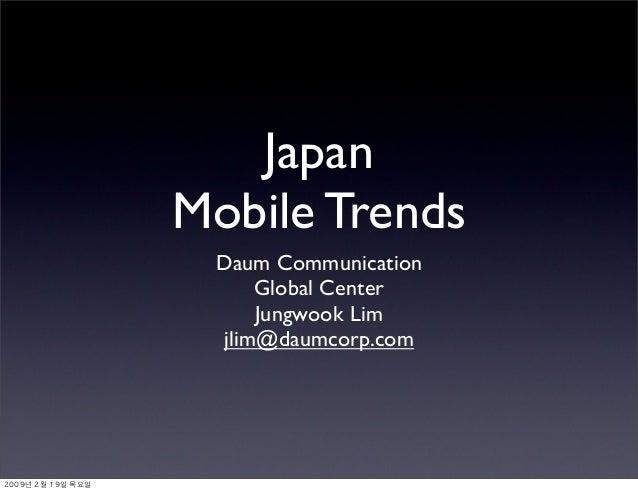 Japan Mobile Trends Daum Communication Global Center Jungwook Lim jlim@daumcorp.com 2009년 2월 19일 목요일