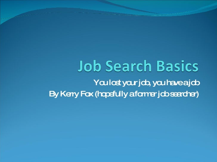 You lost your job, you have a job By Kerry Fox (hopefully a former job searcher)